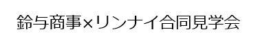 鈴与商事×リンナイ合同 工務店・住宅事業者様向け見学会のご案内